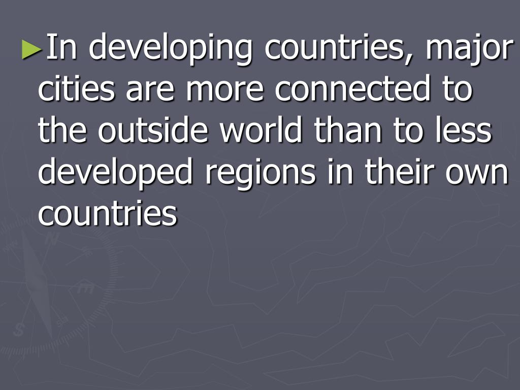 In developing countries, major cities are more connected to the outside world than to less developed regions in their own countries