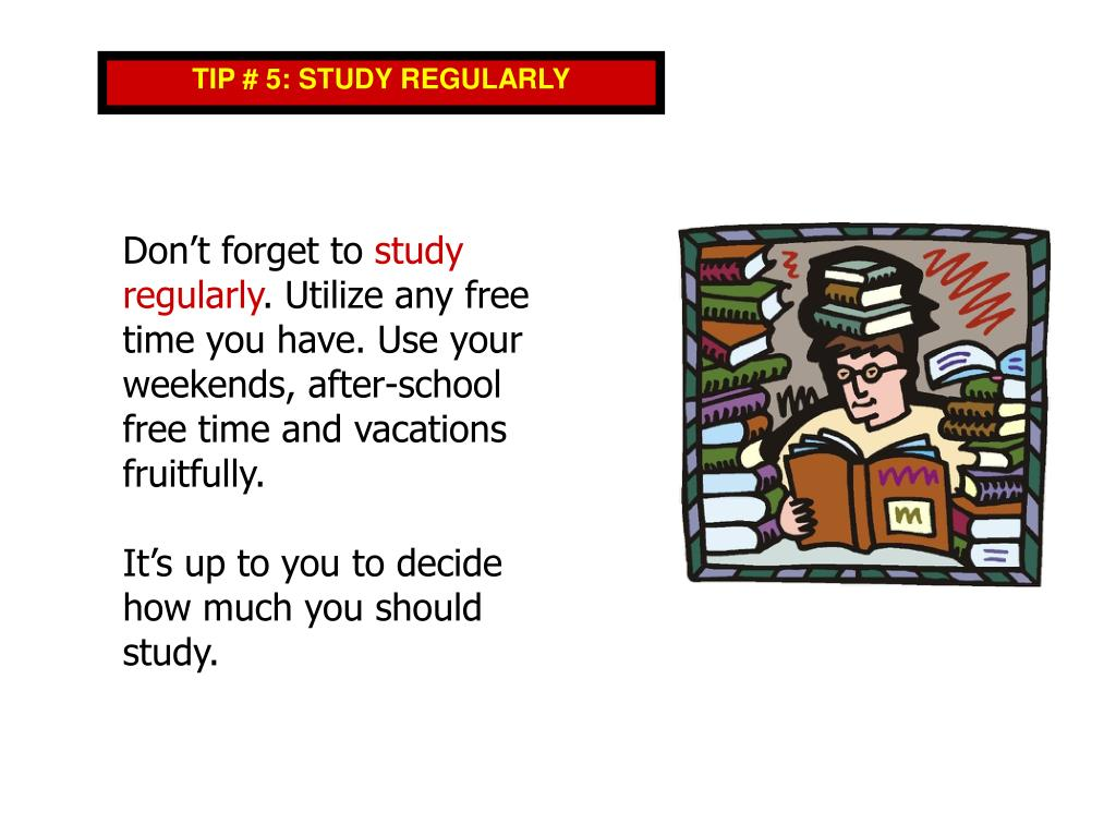 TIP # 5: STUDY REGULARLY