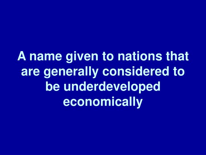 A name given to nations that are generally considered to be underdeveloped economically