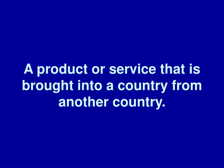 A product or service that is brought into a country from another country.