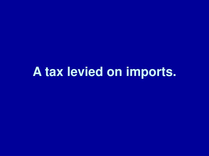 A tax levied on imports.