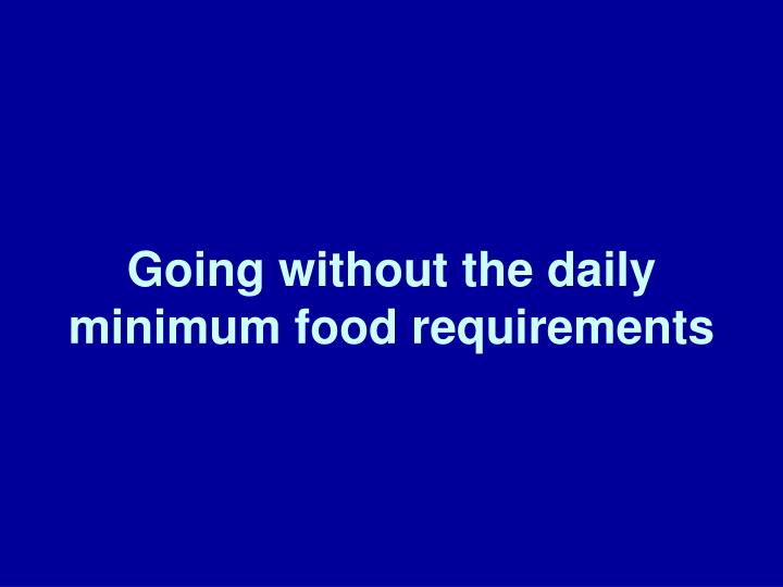 Going without the daily minimum food requirements