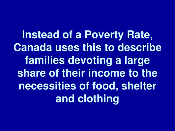 Instead of a Poverty Rate, Canada uses this to describe families devoting a large share of their income to the necessities of food, shelter and clothing