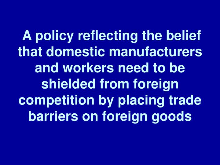 A policy reflecting the belief that domestic manufacturers and workers need to be shielded from foreign competition by placing trade barriers on foreign goods
