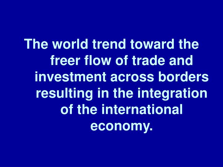 The world trend toward the freer flow of trade and investment across borders resulting in the integration of the international economy.