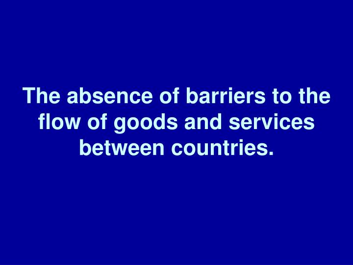 The absence of barriers to the  flow of goods and services between countries.