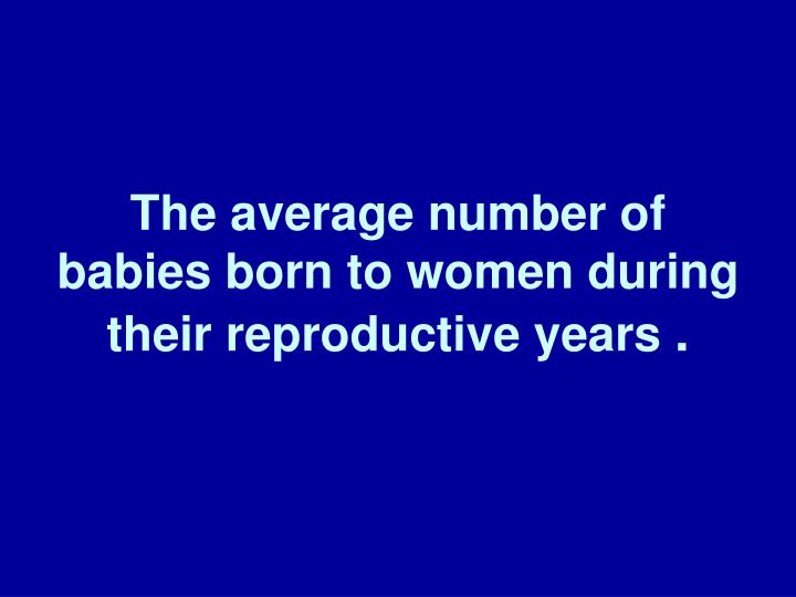 The average number of babies born to women during their reproductive years