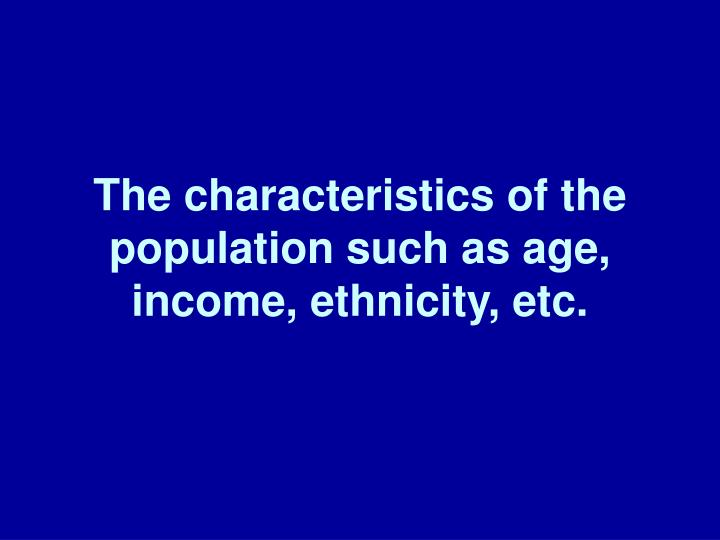 The characteristics of the population such as age, income, ethnicity, etc.