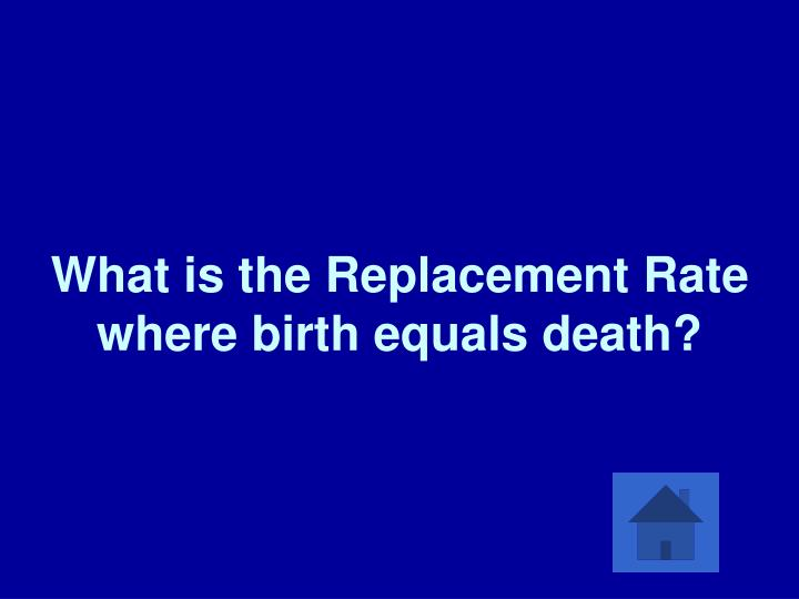 What is the Replacement Rate where birth equals death?
