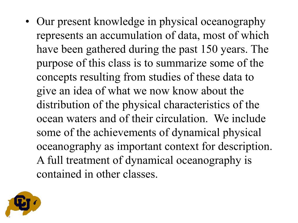 Our present knowledge in physical oceanography represents an accumulation of data, most of which have been gathered during the past 150 years. The purpose of this class is to summarize some of the concepts resulting from studies of these data to give an idea of what we now know about the distribution of the physical characteristics of the ocean waters and of their circulation.  We include some of the achievements of dynamical physical oceanography as important context for description.  A full treatment of dynamical oceanography is contained in other classes.