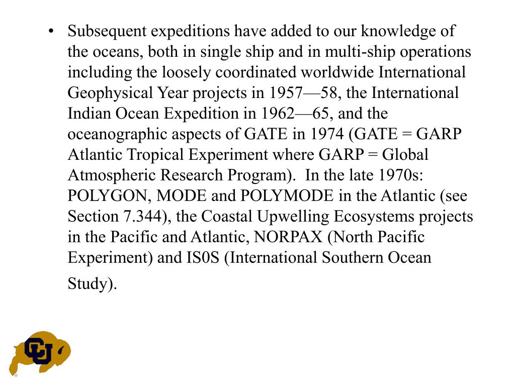 Subsequent expeditions have added to our knowledge of the oceans, both in single ship and in multi-ship operations including the loosely coordinated worldwide International Geophysical Year projects in 1957—58, the International Indian Ocean Expedition in 1962—65, and the oceanographic aspects of GATE in 1974 (GATE = GARP Atlantic Tropical Experiment where GARP = Global Atmospheric Research Program).  In the late 1970s:  POLYGON, MODE and POLYMODE in the Atlantic (see Section 7.344), the Coastal Upwelling Ecosystems projects in the Pacific and Atlantic, NORPAX (North Pacific Experiment) and IS0S (International Southern Ocean Study).