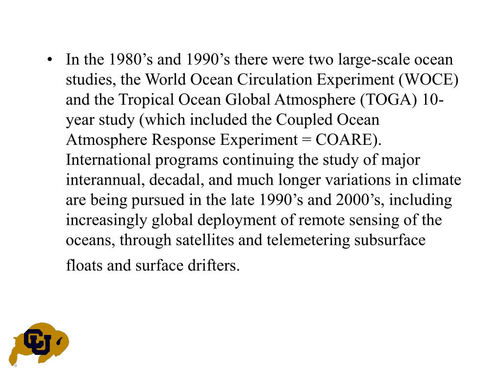 In the 1980's and 1990's there were two large-scale ocean studies, the World Ocean Circulation Experiment (WOCE) and the Tropical Ocean Global Atmosphere (TOGA) 10-year study (which included the Coupled Ocean Atmosphere Response Experiment = COARE).  International programs continuing the study of major interannual, decadal, and much longer variations in climate are being pursued in the late 1990's and 2000's, including increasingly global deployment of remote sensing of the oceans, through satellites and telemetering subsurface floats and surface drifters.