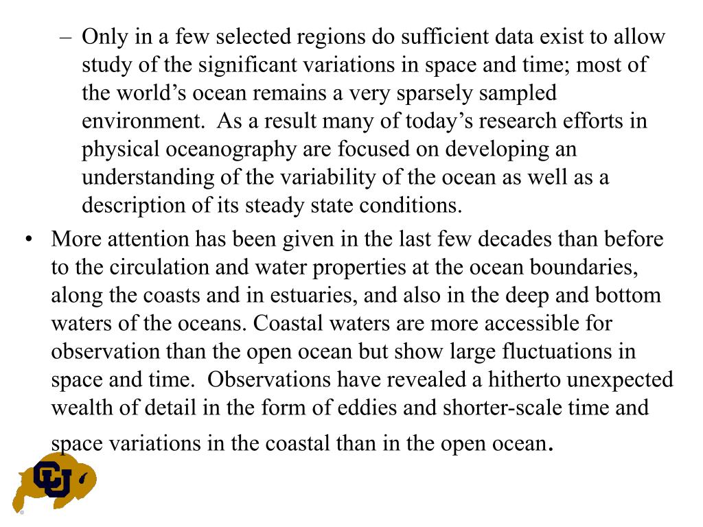 Only in a few selected regions do sufficient data exist to allow study of the significant variations in space and time; most of the world's ocean remains a very sparsely sampled environment.  As a result many of today's research efforts in physical oceanography are focused on developing an understanding of the variability of the ocean as well as a description of its steady state conditions.