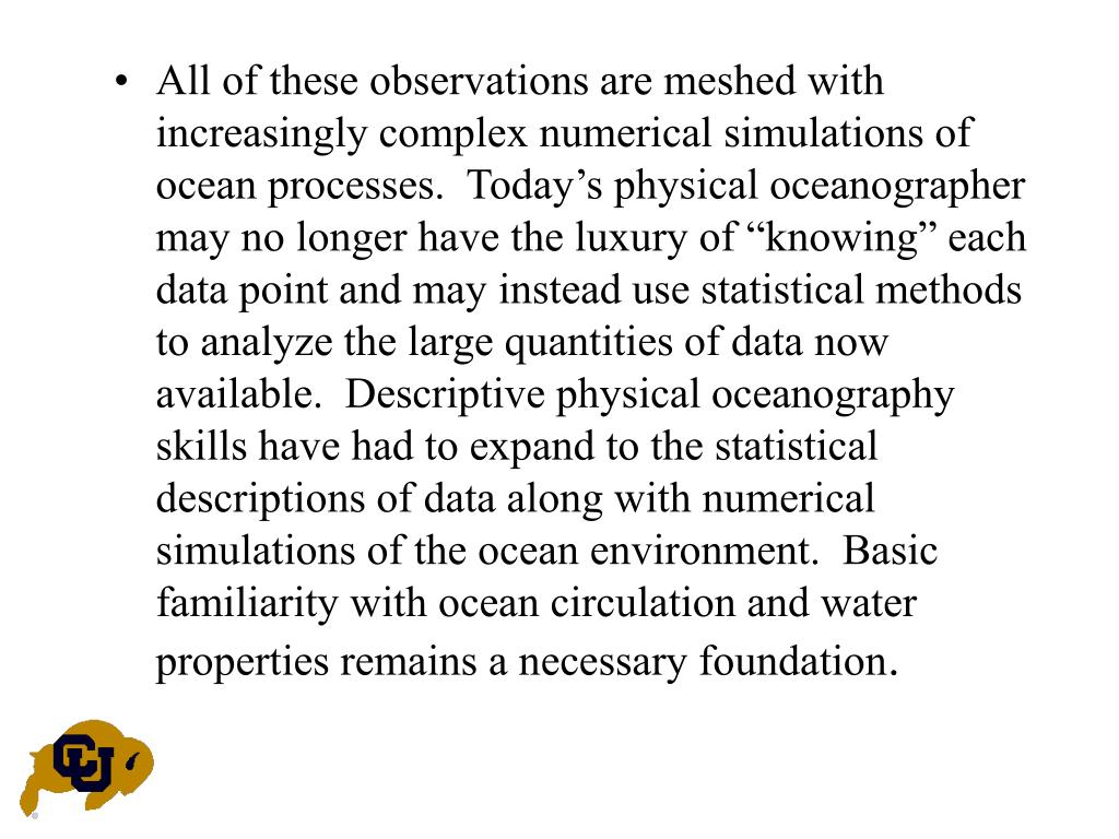 "All of these observations are meshed with increasingly complex numerical simulations of ocean processes.  Today's physical oceanographer may no longer have the luxury of ""knowing"" each data point and may instead use statistical methods to analyze the large quantities of data now available.  Descriptive physical oceanography skills have had to expand to the statistical descriptions of data along with numerical simulations of the ocean environment.  Basic familiarity with ocean circulation and water properties remains a necessary foundation"