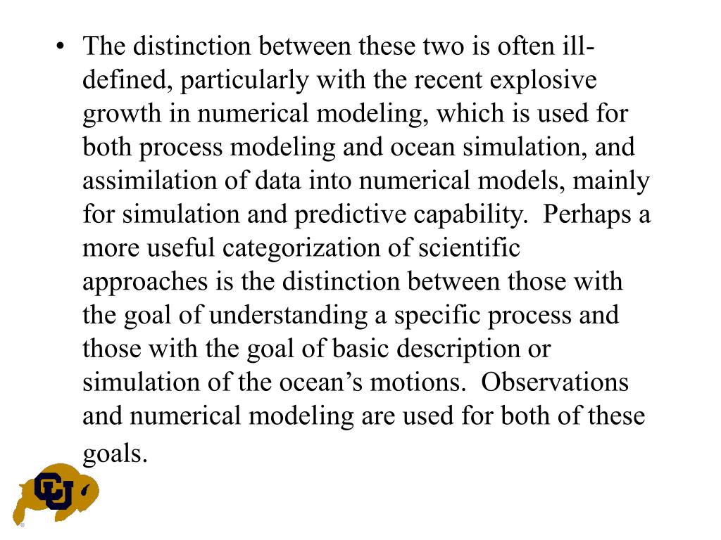 The distinction between these two is often ill-defined, particularly with the recent explosive growth in numerical modeling, which is used for both process modeling and ocean simulation, and assimilation of data into numerical models, mainly for simulation and predictive capability.  Perhaps a more useful categorization of scientific approaches is the distinction between those with the goal of understanding a specific process and those with the goal of basic description or simulation of the ocean's motions.  Observations and numerical modeling are used for both of these goals.
