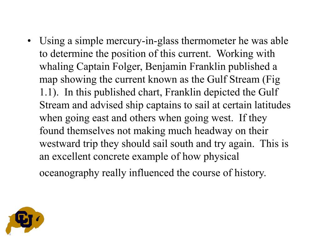 Using a simple mercury-in-glass thermometer he was able to determine the position of this current.  Working with whaling Captain Folger, Benjamin Franklin published a map showing the current known as the Gulf Stream (Fig 1.1).  In this published chart, Franklin depicted the Gulf Stream and advised ship captains to sail at certain latitudes when going east and others when going west.  If they found themselves not making much headway on their westward trip they should sail south and try again.  This is an excellent concrete example of how physical oceanography really influenced the course of history.
