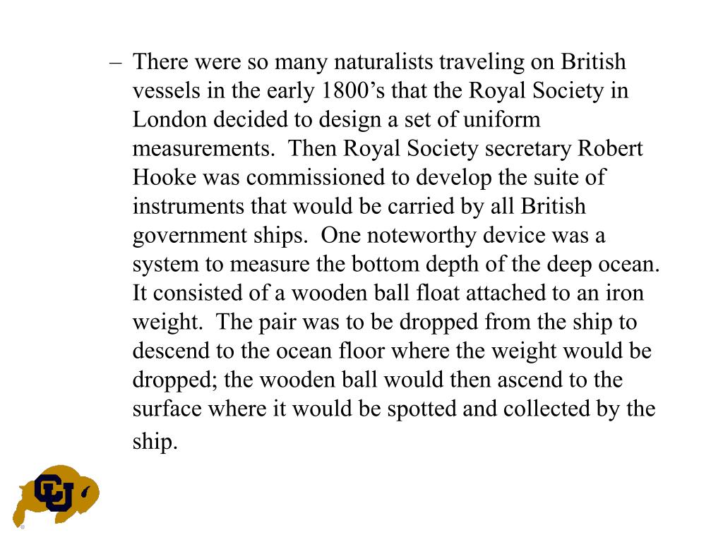 There were so many naturalists traveling on British vessels in the early 1800's that the Royal Society in London decided to design a set of uniform measurements.  Then Royal Society secretary Robert Hooke was commissioned to develop the suite of instruments that would be carried by all British government ships.  One noteworthy device was a system to measure the bottom depth of the deep ocean.  It consisted of a wooden ball float attached to an iron weight.  The pair was to be dropped from the ship to descend to the ocean floor where the weight would be dropped; the wooden ball would then ascend to the surface where it would be spotted and collected by the ship.