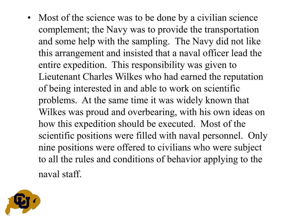 Most of the science was to be done by a civilian science complement; the Navy was to provide the transportation and some help with the sampling.  The Navy did not like this arrangement and insisted that a naval officer lead the entire expedition.  This responsibility was given to Lieutenant Charles Wilkes who had earned the reputation of being interested in and able to work on scientific problems.  At the same time it was widely known that Wilkes was proud and overbearing, with his own ideas on how this expedition should be executed.  Most of the scientific positions were filled with naval personnel.  Only nine positions were offered to civilians who were subject to all the rules and conditions of behavior applying to the naval staff.