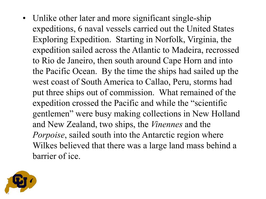 "Unlike other later and more significant single-ship expeditions, 6 naval vessels carried out the United States Exploring Expedition.  Starting in Norfolk, Virginia, the expedition sailed across the Atlantic to Madeira, recrossed to Rio de Janeiro, then south around Cape Horn and into the Pacific Ocean.  By the time the ships had sailed up the west coast of South America to Callao, Peru, storms had put three ships out of commission.  What remained of the expedition crossed the Pacific and while the ""scientific gentlemen"" were busy making collections in New Holland and New Zealand, two ships, the"