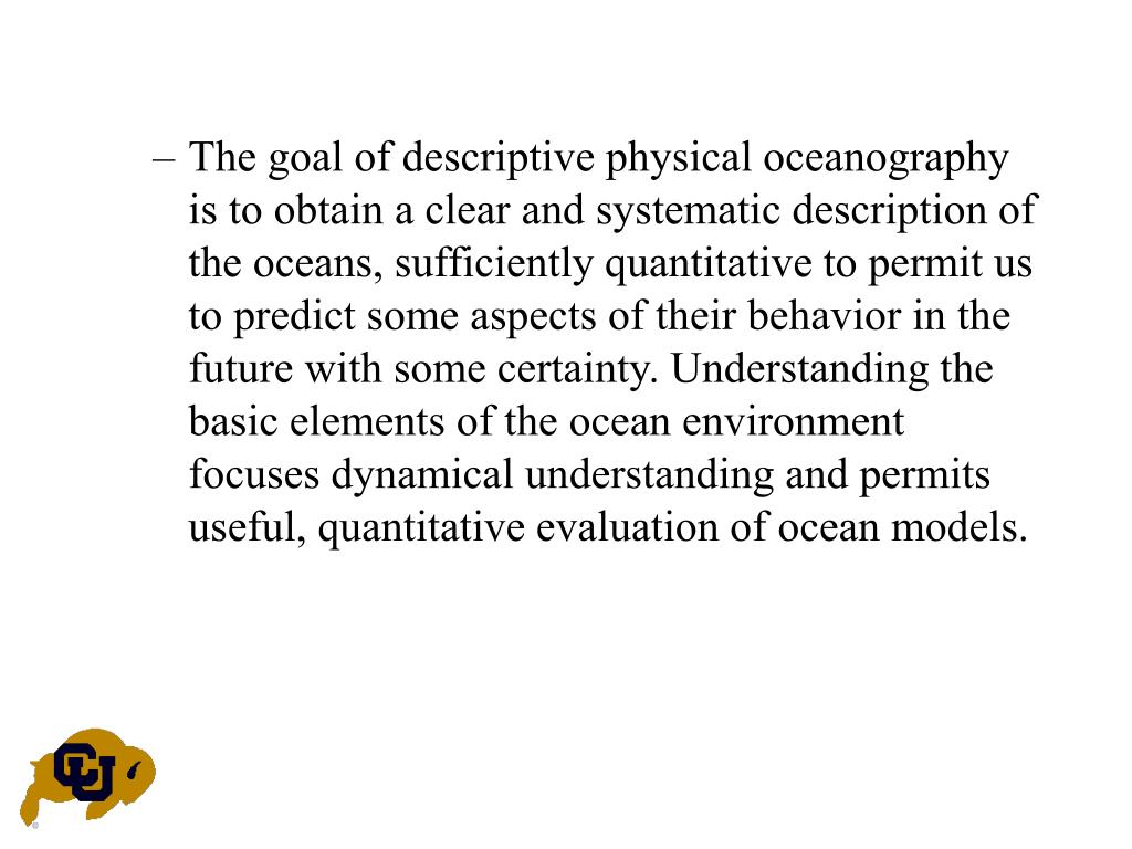 The goal of descriptive physical oceanography is to obtain a clear and systematic description of the oceans, sufficiently quantitative to permit us to predict some aspects of their behavior in the future with some certainty. Understanding the basic elements of the ocean environment focuses dynamical understanding and permits useful, quantitative evaluation of ocean models.