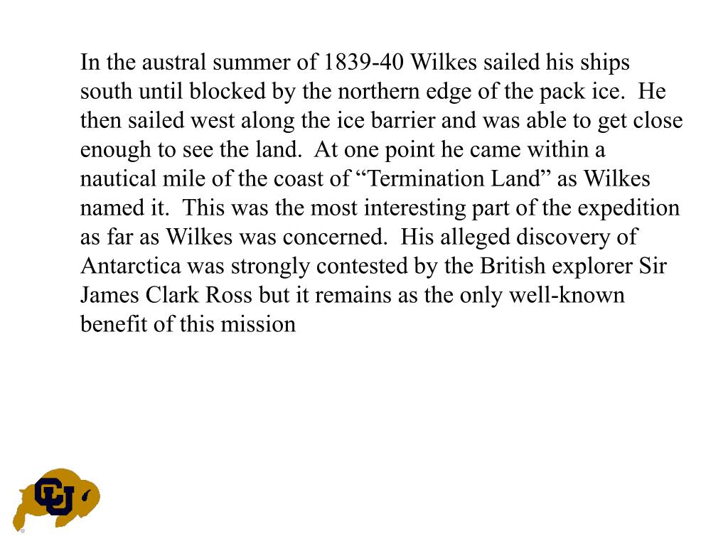 "In the austral summer of 1839-40 Wilkes sailed his ships south until blocked by the northern edge of the pack ice.  He then sailed west along the ice barrier and was able to get close enough to see the land.  At one point he came within a nautical mile of the coast of ""Termination Land"" as Wilkes named it.  This was the most interesting part of the expedition as far as Wilkes was concerned.  His alleged discovery of Antarctica was strongly contested by the British explorer Sir James Clark Ross but it remains as the only well-known benefit of this mission"