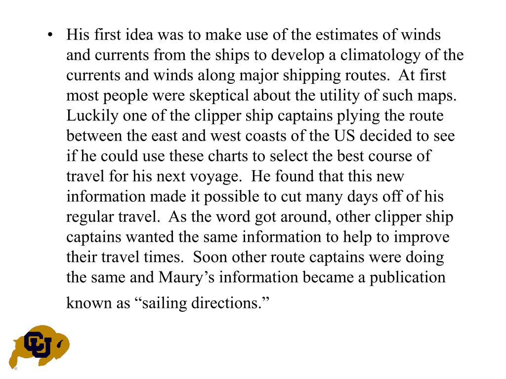 "His first idea was to make use of the estimates of winds and currents from the ships to develop a climatology of the currents and winds along major shipping routes.  At first most people were skeptical about the utility of such maps.  Luckily one of the clipper ship captains plying the route between the east and west coasts of the US decided to see if he could use these charts to select the best course of travel for his next voyage.  He found that this new information made it possible to cut many days off of his regular travel.  As the word got around, other clipper ship captains wanted the same information to help to improve their travel times.  Soon other route captains were doing the same and Maury's information became a publication known as ""sailing directions."""