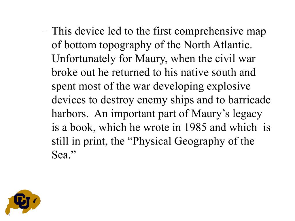 "This device led to the first comprehensive map of bottom topography of the North Atlantic.  Unfortunately for Maury, when the civil war broke out he returned to his native south and spent most of the war developing explosive devices to destroy enemy ships and to barricade harbors.  An important part of Maury's legacy is a book, which he wrote in 1985 and which  is still in print, the ""Physical Geography of the Sea."""