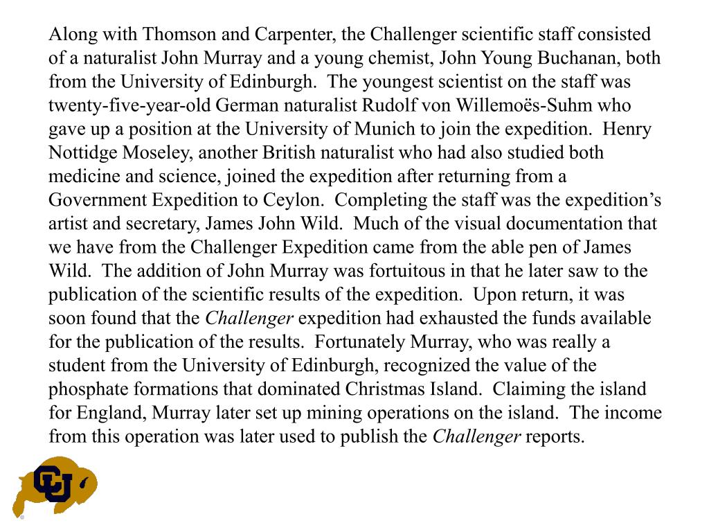 Along with Thomson and Carpenter, the Challenger scientific staff consisted of a naturalist John Murray and a young chemist, John Young Buchanan, both from the University of Edinburgh.  The youngest scientist on the staff was twenty-five-year-old German naturalist Rudolf von Willemoës-Suhm who gave up a position at the University of Munich to join the expedition.  Henry Nottidge Moseley, another British naturalist who had also studied both medicine and science, joined the expedition after returning from a Government Expedition to Ceylon.  Completing the staff was the expedition's artist and secretary, James John Wild.  Much of the visual documentation that we have from the Challenger Expedition came from the able pen of James Wild.  The addition of John Murray was fortuitous in that he later saw to the publication of the scientific results of the expedition.  Upon return, it was soon found that the
