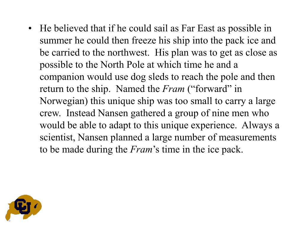 He believed that if he could sail as Far East as possible in summer he could then freeze his ship into the pack ice and be carried to the northwest.  His plan was to get as close as possible to the North Pole at which time he and a companion would use dog sleds to reach the pole and then return to the ship.  Named the