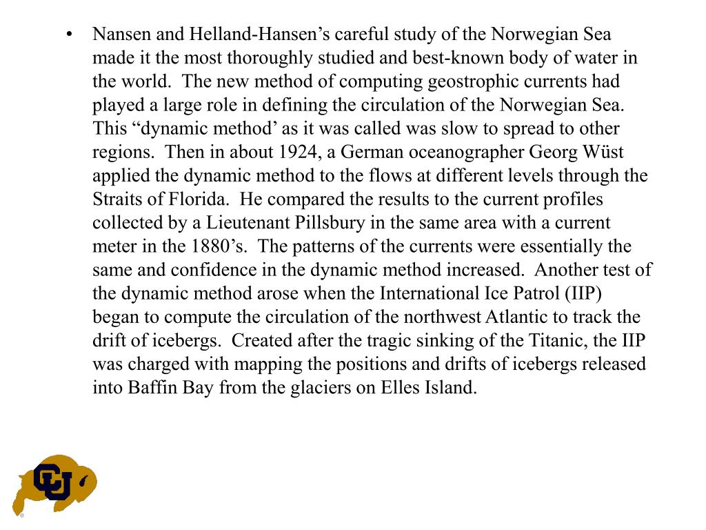 "Nansen and Helland-Hansen's careful study of the Norwegian Sea made it the most thoroughly studied and best-known body of water in the world.  The new method of computing geostrophic currents had played a large role in defining the circulation of the Norwegian Sea.  This ""dynamic method' as it was called was slow to spread to other regions.  Then in about 1924, a German oceanographer Georg Wüst applied the dynamic method to the flows at different levels through the Straits of Florida.  He compared the results to the current profiles collected by a Lieutenant Pillsbury in the same area with a current meter in the 1880's.  The patterns of the currents were essentially the same and confidence in the dynamic method increased.  Another test of the dynamic method arose when the International Ice Patrol (IIP) began to compute the circulation of the northwest Atlantic to track the drift of icebergs.  Created after the tragic sinking of the Titanic, the IIP was charged with mapping the positions and drifts of icebergs released into Baffin Bay from the glaciers on Elles Island."