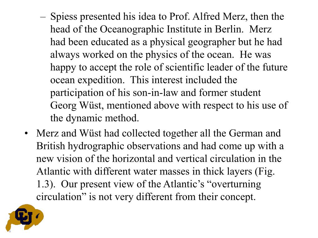 Spiess presented his idea to Prof. Alfred Merz, then the head of the Oceanographic Institute in Berlin.  Merz had been educated as a physical geographer but he had always worked on the physics of the ocean.  He was happy to accept the role of scientific leader of the future ocean expedition.  This interest included the participation of his son-in-law and former student Georg Wüst, mentioned above with respect to his use of the dynamic method.