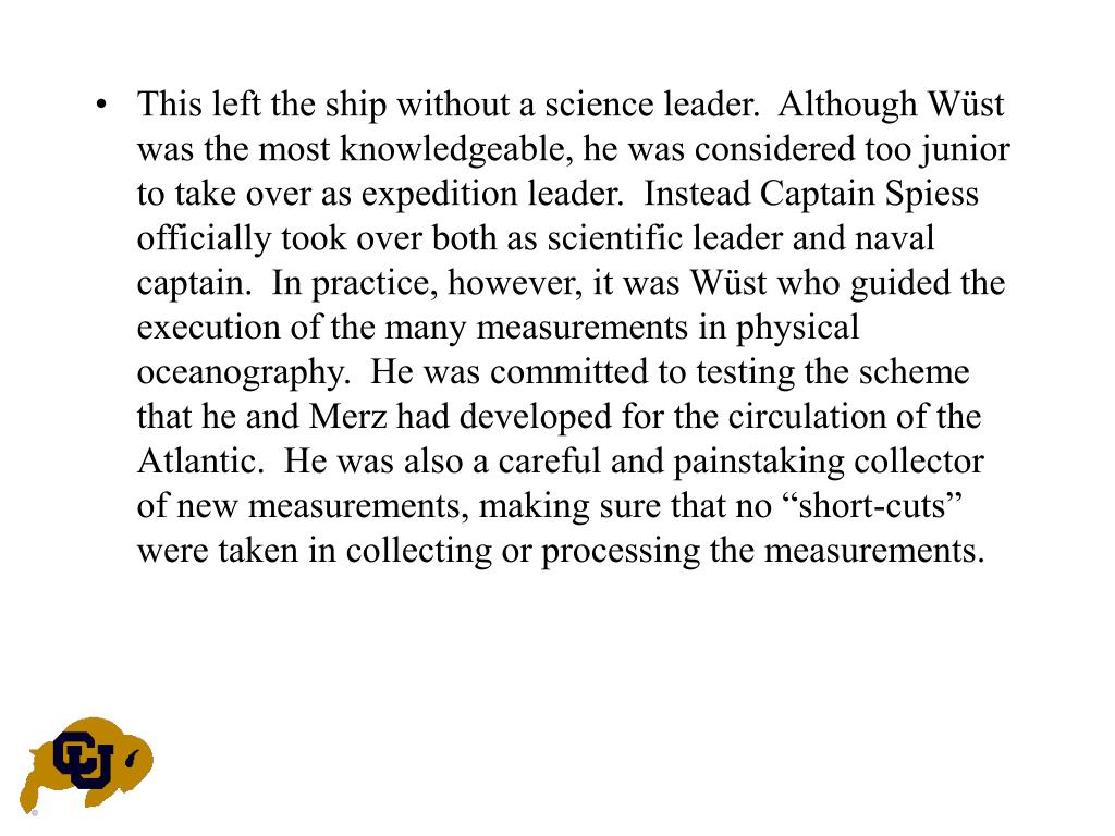 "This left the ship without a science leader.  Although Wüst was the most knowledgeable, he was considered too junior to take over as expedition leader.  Instead Captain Spiess officially took over both as scientific leader and naval captain.  In practice, however, it was Wüst who guided the execution of the many measurements in physical oceanography.  He was committed to testing the scheme that he and Merz had developed for the circulation of the Atlantic.  He was also a careful and painstaking collector of new measurements, making sure that no ""short-cuts"" were taken in collecting or processing the measurements."