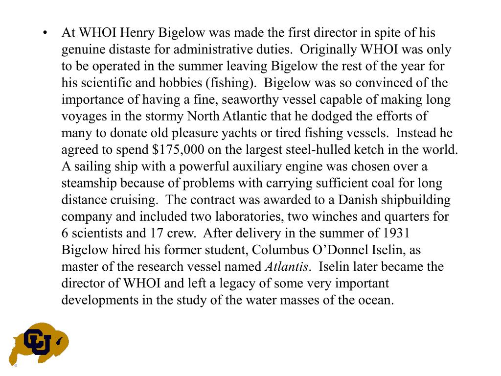 At WHOI Henry Bigelow was made the first director in spite of his genuine distaste for administrative duties.  Originally WHOI was only to be operated in the summer leaving Bigelow the rest of the year for his scientific and hobbies (fishing).  Bigelow was so convinced of the importance of having a fine, seaworthy vessel capable of making long voyages in the stormy North Atlantic that he dodged the efforts of many to donate old pleasure yachts or tired fishing vessels.  Instead he agreed to spend $175,000 on the largest steel-hulled ketch in the world.  A sailing ship with a powerful auxiliary engine was chosen over a steamship because of problems with carrying sufficient coal for long distance cruising.  The contract was awarded to a Danish shipbuilding company and included two laboratories, two winches and quarters for 6 scientists and 17 crew.  After delivery in the summer of 1931 Bigelow hired his former student, Columbus O'Donnel Iselin, as master of the research vessel named