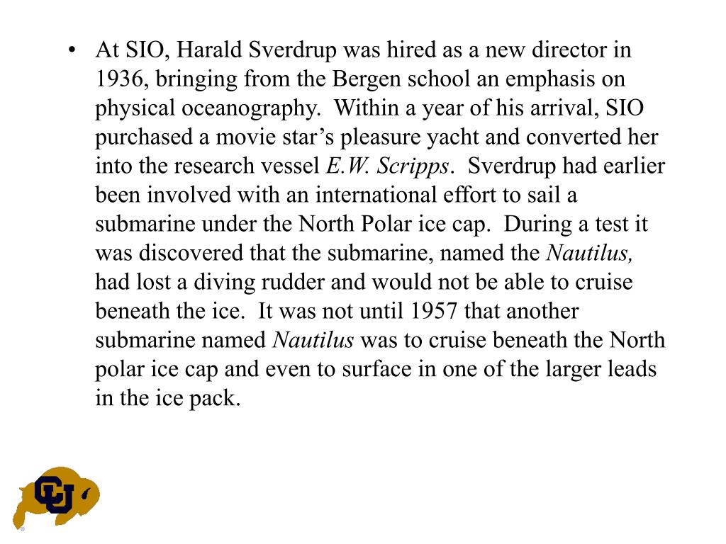 At SIO, Harald Sverdrup was hired as a new director in 1936, bringing from the Bergen school an emphasis on physical oceanography.  Within a year of his arrival, SIO purchased a movie star's pleasure yacht and converted her into the research vessel