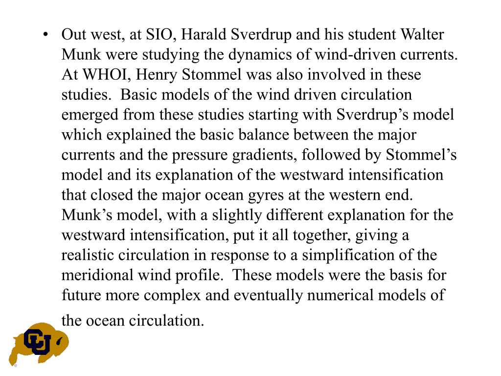 Out west, at SIO, Harald Sverdrup and his student Walter Munk were studying the dynamics of wind-driven currents.  At WHOI, Henry Stommel was also involved in these studies.  Basic models of the wind driven circulation emerged from these studies starting with Sverdrup's model which explained the basic balance between the major currents and the pressure gradients, followed by Stommel's model and its explanation of the westward intensification that closed the major ocean gyres at the western end.  Munk's model, with a slightly different explanation for the westward intensification, put it all together, giving a realistic circulation in response to a simplification of the meridional wind profile.  These models were the basis for future more complex and eventually numerical models of the ocean circulation.