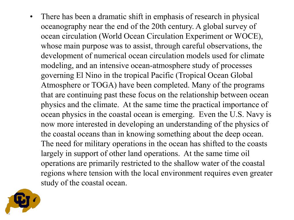 There has been a dramatic shift in emphasis of research in physical oceanography near the end of the 20th century. A global survey of ocean circulation (World Ocean Circulation Experiment or WOCE), whose main purpose was to assist, through careful observations, the development of numerical ocean circulation models used for climate modeling, and an intensive ocean-atmosphere study of processes governing El Nino in the tropical Pacific (Tropical Ocean Global Atmosphere or TOGA) have been completed. Many of the programs that are continuing past these focus on the relationship between ocean physics and the climate.  At the same time the practical importance of ocean physics in the coastal ocean is emerging.  Even the U.S. Navy is now more interested in developing an understanding of the physics of the coastal oceans than in knowing something about the deep ocean.  The need for military operations in the ocean has shifted to the coasts largely in support of other land operations.  At the same time oil operations are primarily restricted to the shallow water of the coastal regions where tension with the local environment requires even greater study of the coastal ocean.