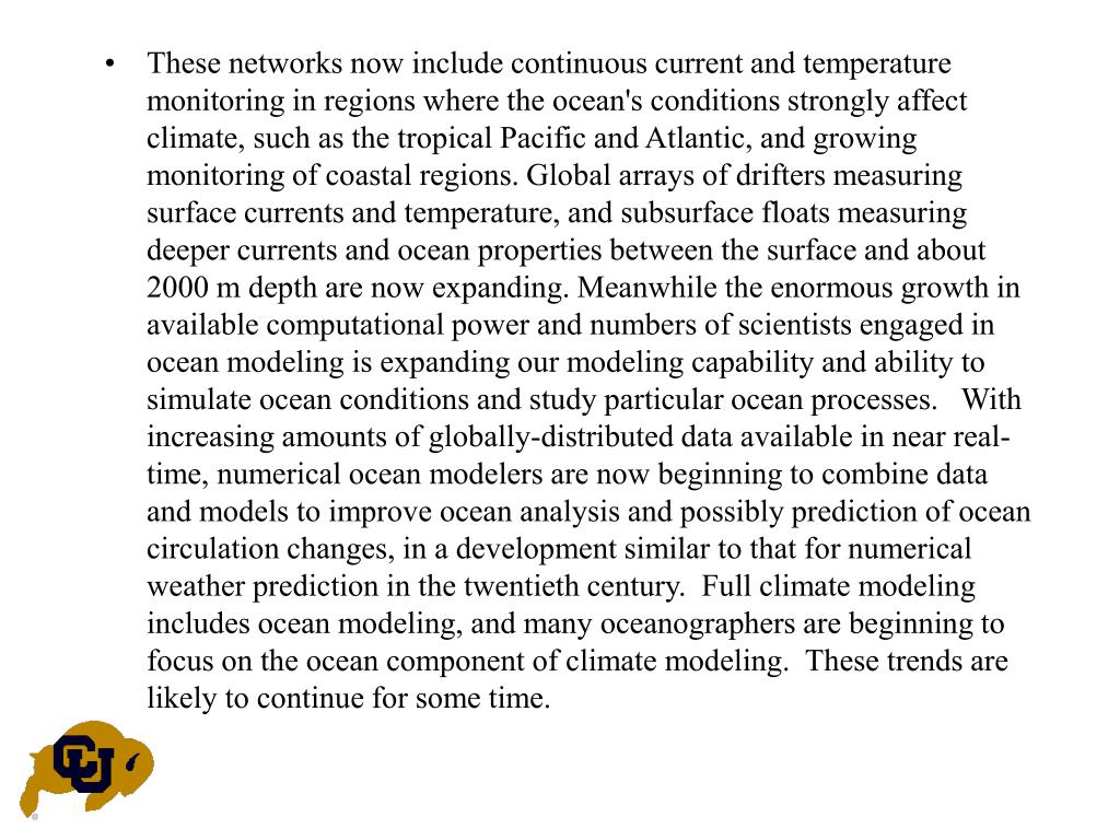 These networks now include continuous current and temperature monitoring in regions where the ocean's conditions strongly affect climate, such as the tropical Pacific and Atlantic, and growing monitoring of coastal regions. Global arrays of drifters measuring surface currents and temperature, and subsurface floats measuring deeper currents and ocean properties between the surface and about 2000 m depth are now expanding. Meanwhile the enormous growth in available computational power and numbers of scientists engaged in ocean modeling is expanding our modeling capability and ability to simulate ocean conditions and study particular ocean processes.   With increasing amounts of globally-distributed data available in near real-time, numerical ocean modelers are now beginning to combine data and models to improve ocean analysis and possibly prediction of ocean circulation changes, in a development similar to that for numerical weather prediction in the twentieth century.  Full climate modeling includes ocean modeling, and many oceanographers are beginning to focus on the ocean component of climate modeling.  These trends are likely to continue for some time.