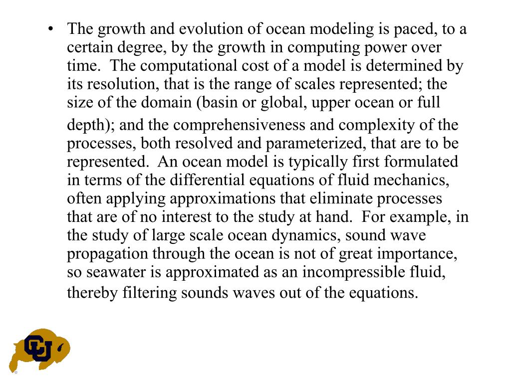 The growth and evolution of ocean modeling is paced, to a certain degree, by the growth in computing power over time.  The computational cost of a model is determined by its resolution, that is the range of scales represented; the size of the domain (basin or global, upper ocean or full