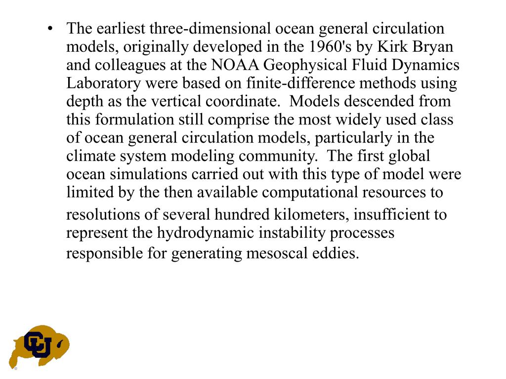 The earliest three-dimensional ocean general circulation models, originally developed in the 1960's by Kirk Bryan and colleagues at the NOAA Geophysical Fluid Dynamics Laboratory were based on finite-difference methods using depth as the vertical coordinate.  Models descended from this formulation still comprise the most widely used class of ocean general circulation models, particularly in the climate system modeling community.  The first global ocean simulations carried out with this type of model were limited by the then available computational resources to