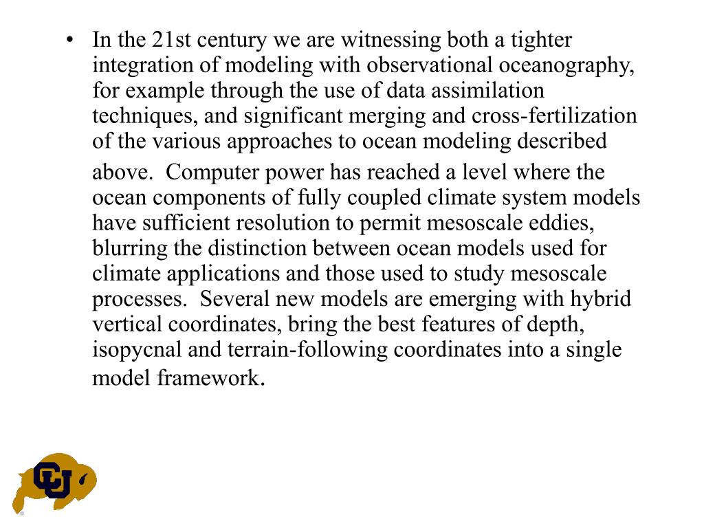 In the 21st century we are witnessing both a tighter integration of modeling with observational oceanography, for example through the use of data assimilation techniques, and significant merging and cross-fertilization of the various approaches to ocean modeling described