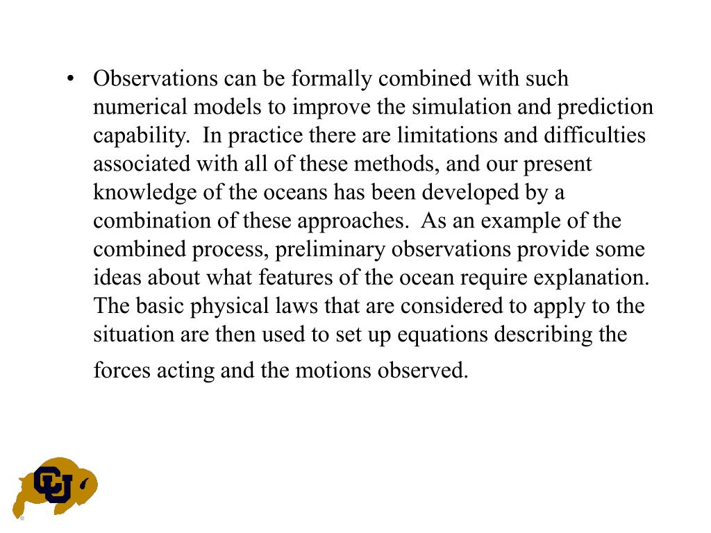 Observations can be formally combined with such numerical models to improve the simulation and prediction capability.  In practice there are limitations and difficulties associated with all of these methods, and our present knowledge of the oceans has been developed by a combination of these approaches.  As an example of the combined process, preliminary observations provide some ideas about what features of the ocean require explanation.  The basic physical laws that are considered to apply to the situation are then used to set up equations describing the forces acting and the motions observed.