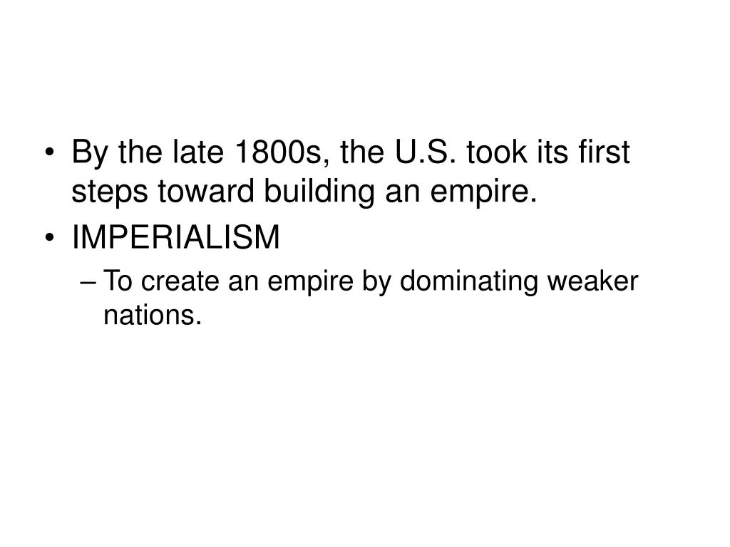 By the late 1800s, the U.S. took its first steps toward building an empire.