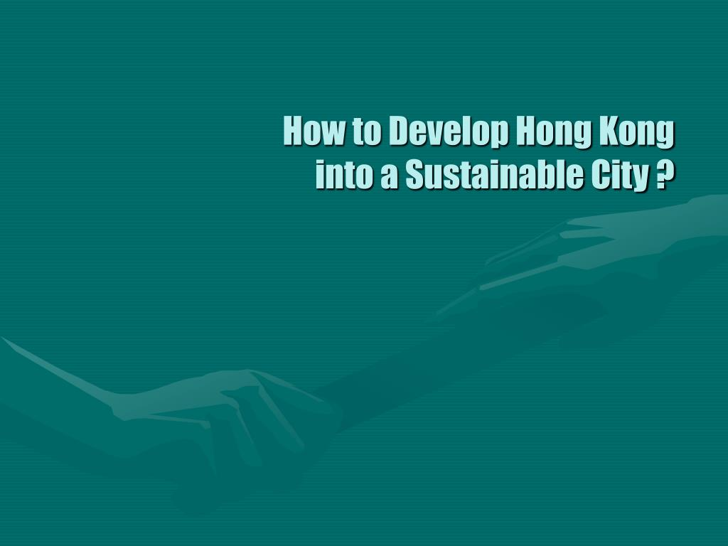 How to Develop Hong Kong into a Sustainable City ?