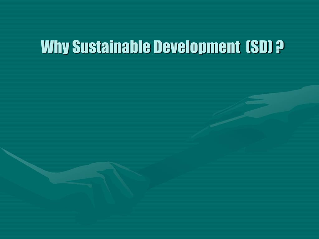 Why Sustainable Development  (SD) ?