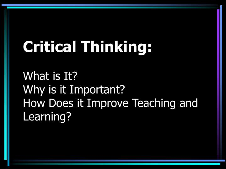 Critical thinking what is it why is it important how does it improve teaching and learning