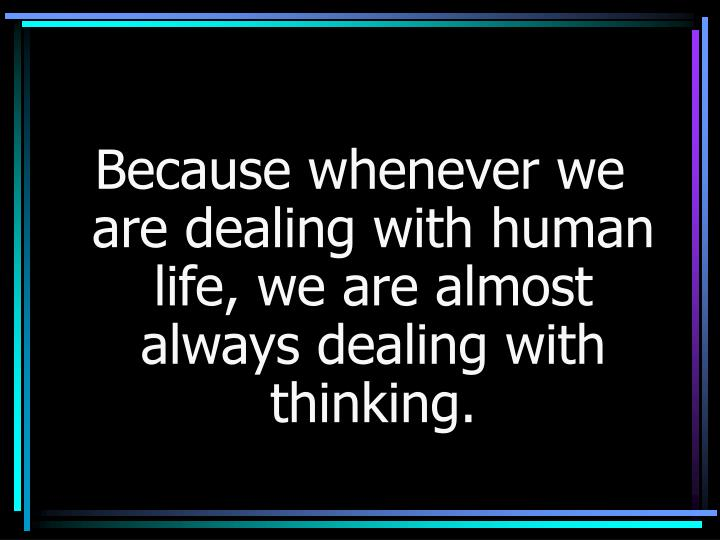 Because whenever we are dealing with human life, we are almost always dealing with thinking.