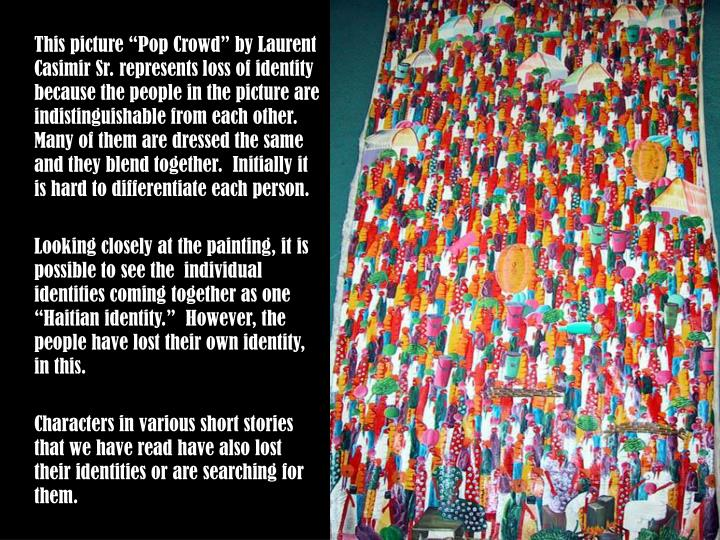 "This picture ""Pop Crowd"" by Laurent Casimir Sr. represents loss of identity because the people ..."