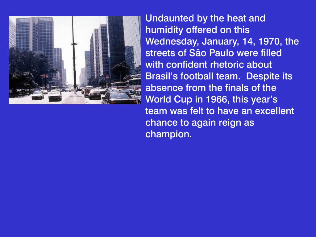 Undaunted by the heat and humidity offered on this Wednesday, January, 14, 1970, the streets of São Paulo were filled with confident rhetoric about Brasil's football team.  Despite its absence from the finals of the World Cup in 1966, this year's team was felt to have an excellent chance to again reign as champion.