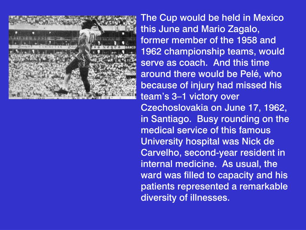 The Cup would be held in Mexico this June and Mario Zagalo, former member of the 1958 and 1962 championship teams, would serve as coach.  And this time around there would be Pelé, who because of injury had missed his team's 3–1 victory over Czechoslovakia on June 17, 1962, in Santiago.  Busy rounding on the medical service of this famous University hospital was Nick de Carvelho, second-year resident in internal medicine.  As usual, the ward was filled to capacity and his patients represented a remarkable diversity of illnesses.