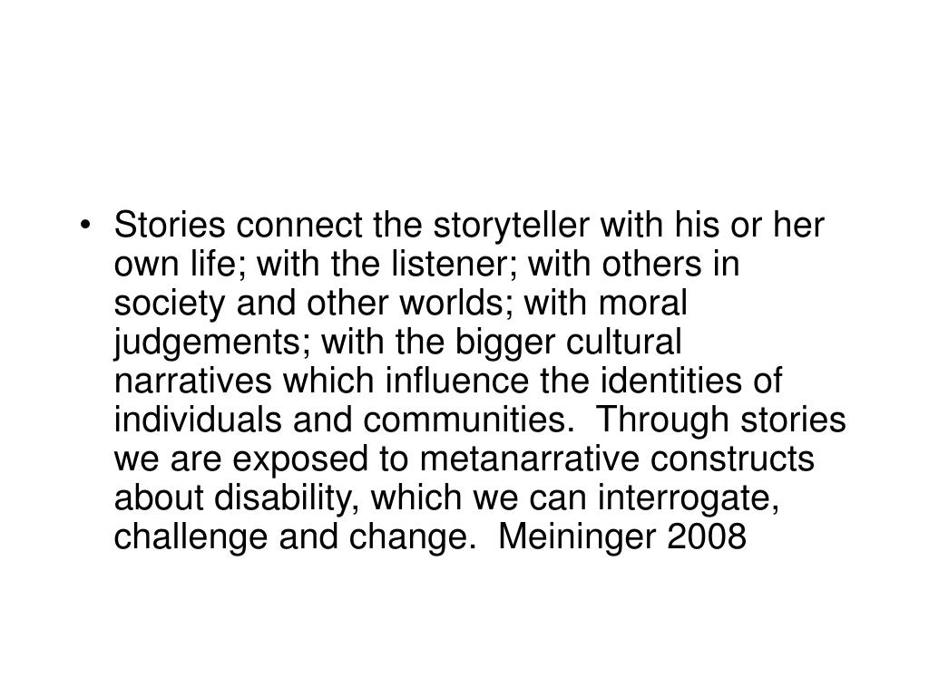 Stories connect the storyteller with his or her own life; with the listener; with others in society and other worlds; with moral judgements; with the bigger cultural narratives which influence the identities of individuals and communities.  Through stories we are exposed to metanarrative constructs about disability, which we can interrogate, challenge and change.  Meininger 2008